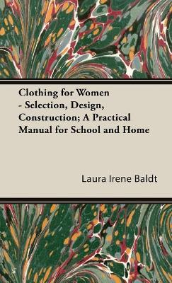 Clothing For Women - Selection, Design, Construction; A Practical Manual For School And Home by Laura Irene Baldt