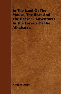 In The Land Of The Moose, The Bear And The Beaver - Adventures In The Forests Of The Athabasca by Achilles Daunt