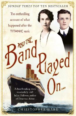 And the Band Played on The Enthralling Account of What Happened After the Titanic Sank by Christopher Ward