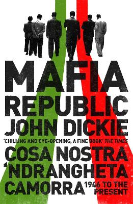 Mafia Republic: Italy's Criminal Curse. Cosa Nostra, 'Ndrangheta and Camorra from 1946 to the Present by John Dickie