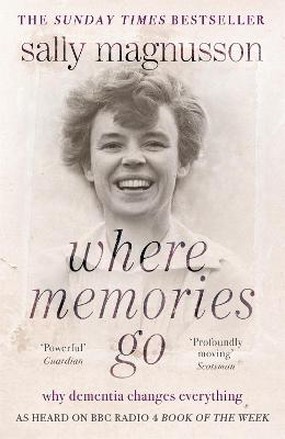 Where Memories Go Why Dementia Changes Everything - Now with a New Chapter by Sally Magnusson