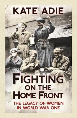 Fighting on the Home Front The Legacy of Women in World War One by Kate Adie