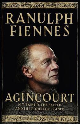 Agincourt My Family, the Battle and the Fight for France by Sir Ranulph Fiennes, OBE