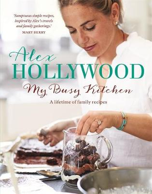 Alex Hollywood: My Busy Kitchen - A Lifetime of Family Recipes by Alex Hollywood
