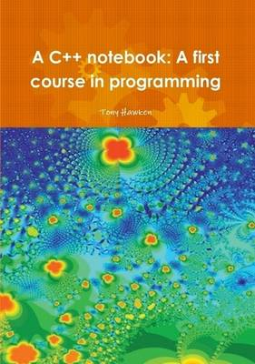 A C++ Notebook: A First Course in Programming by Tony Hawken