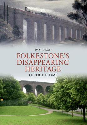 Folkestone's Disappearing Heritage Through Time by Pam Dray