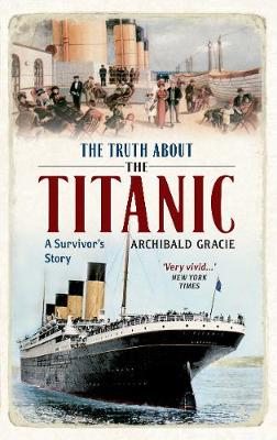 The Truth About the Titanic A Survivor's Story by Archibald Gracie, Campbell McCutcheon