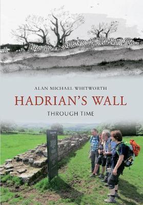 Hadrian's Wall Through Time by Alan Michael Whitworth