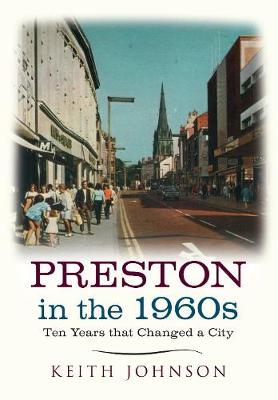 Preston in the 1960s Ten Years that Changed a City by Keith Johnson