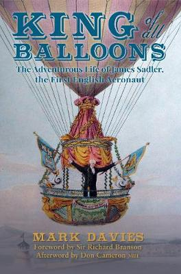 King of All Balloons The Adventurous Life of James Sadler, The First English Aeronaut by Mark Davies, Sir Richard Branson, Don Cameron