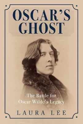 Oscar's Ghost The Battle for Oscar Wilde's Legacy by Laura Lee