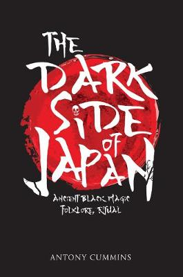 The Dark Side of Japan Ancient Black Magic, Folklore, Ritual by Antony, MA Cummins