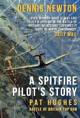 A Spitfire Pilot's Story Pat Hughes: Battle of Britain Top Gun by Dennis Newton