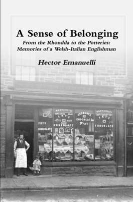 A Sense of Belonging From the Rhondda to the Potteries: Memories of a Welsh-Italian Englishman by Hector Emanuelli