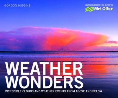 Weather Wonders Incredible Clouds and Weather Events from Above and Below by The Met Office