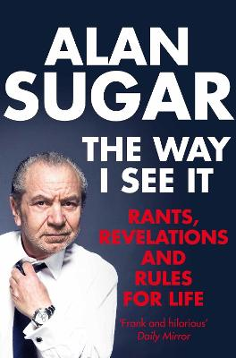 The Way I See It : Rants, Revelations And Rules For Life by Alan Sugar