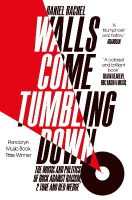 Walls Come Tumbling Down The Music and Politics of Rock Against Racism, 2 Tone and Red Wedge by Daniel Rachel
