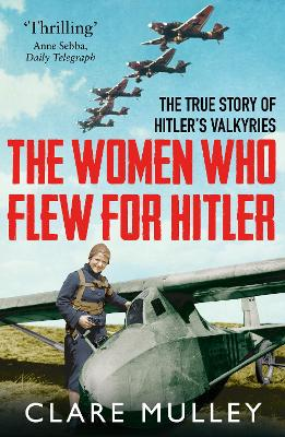 The Women Who Flew for Hitler The True Story of Hitler's Valkyries by Clare Mulley
