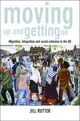 Moving up and getting on Migration, integration and social cohesion in the UK by Jill Rutter
