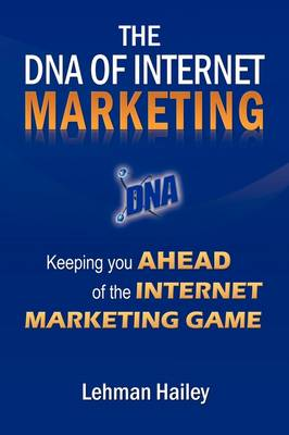 The DNA of Internet Marketing Keeping You Ahead of the Internet Marketing Game by Lehman Hailey