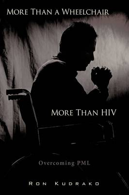 More Than a Wheelchair, More Than HIV Overcoming PML by Ron Kudrako