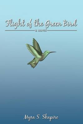 Flight of the Green Bird A Novel by Myra S. Shapiro