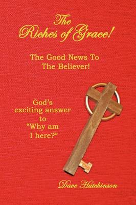 The Riches of Grace! The Good News to the Believer! God's Exciting Answer to Why am I Here? by Dave Hutchinson