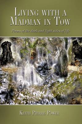 Living with a Madman in Tow Poems of the Dark and Light Sides of Life by Keith Pierre Power