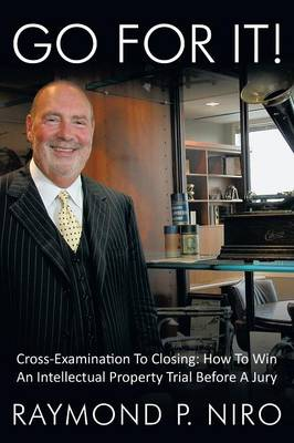 Go for It! Cross-Examination To Closing: How To Win An Intellectual Property Trial Before A Jury by Raymond P. Niro