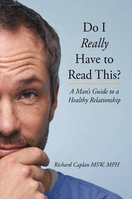 Do I Really Have to Read This? A Man's Guide to a Healthy Relationship by MPH Richard Caplan MSW