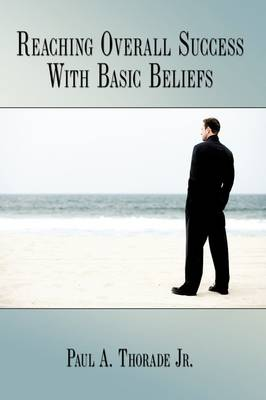 Reaching Overall Success With Basic Beliefs by Paul A. Thorade Jr.
