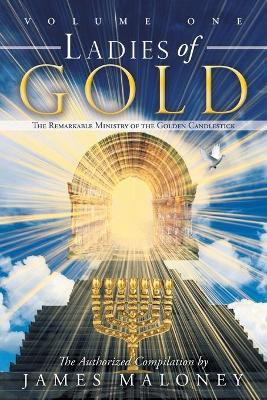 Ladies of Gold Volume One The Remarkable Ministry of the Golden Candlestick by James Maloney