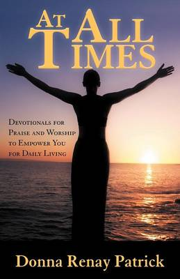 At All Times Devotionals for Praise and Worship to Empower You for Daily Living by Donna Renay Patrick