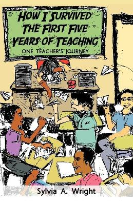 How I Survived the First Five Years of Teaching One Teacher's Journey by Sylvia A. Wright