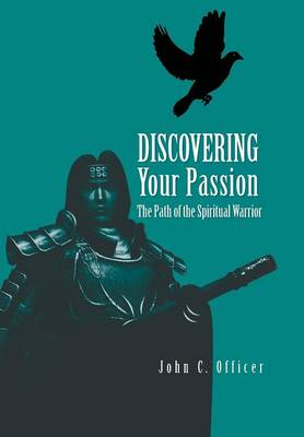 Discovering Your Passion The Path of the Spiritual Warrior by John C Officer