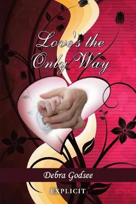 Love's the Only Way Explicit by Debra Godsee