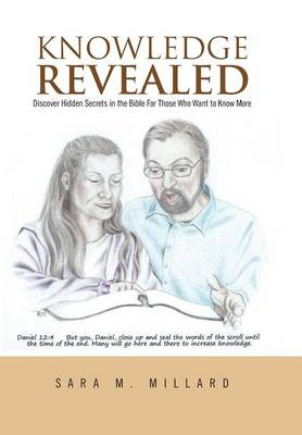 Knowledge Revealed Discover Hidden Secrets in the Bible for Those Who Want to Know More by Sara M Millard