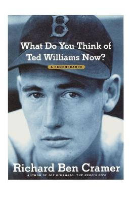 What Do You Think of Ted Williams Now? A Remembrance by Richard Ben Cramer