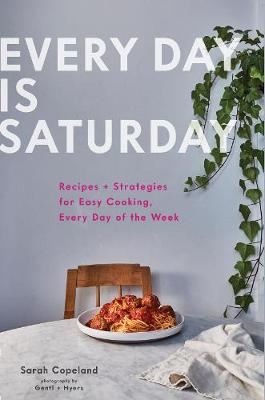 Everyday is Saturday Recipes + Strategies for Easy Cooking, Every Day of the Week
