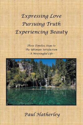 Expressing Love--Pursuing Truth--Experiencing Beauty Timeless Steps to the Ultimate Satisfaction--A Meaningful Life by Paul, Dr Hatherley