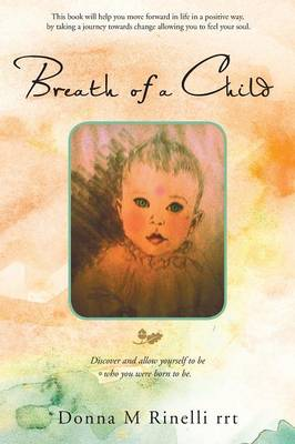 Breath of a Child Discover and Allow Yourself to Be Who You Were Born to Be. by Donna M Rinelli
