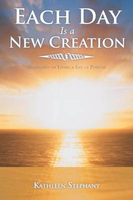 Each Day Is a New Creation Guidelines on Living a Life of Purpose by Kathleen Stephany