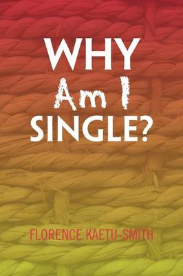 Why Am I Single? by Florence Kaetu-Smith