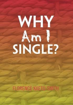 Why Am I Single? by Florence Kaetu-Smith