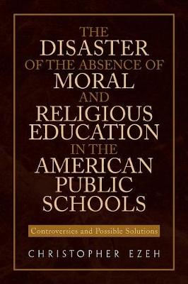 The Disaster of the Absence of Moral and Religious Education in the American Public Schools Controversies and Possible Solutions by Christopher Ezeh