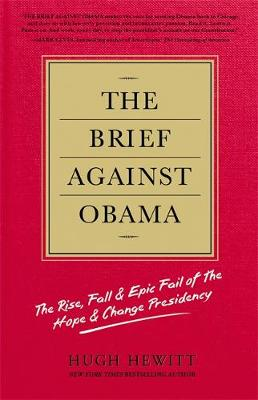 The Brief Against Obama The Rise, Fall and Epic Fail of The Hope and Change Presidency by Hugh Hewitt