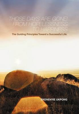 Those Days Are Gone! From Hopelessness to Happiness The Guiding Principles Toward a Successful Life by EKENENYIE UKPONG