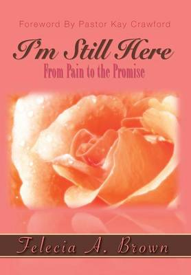 I'm Still Here From Pain to the Promise by Felecia Brown