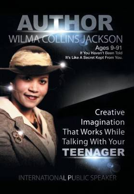 Creative Imagination That Works While Talkin to Your Teenager by Wilma Collins Jackson