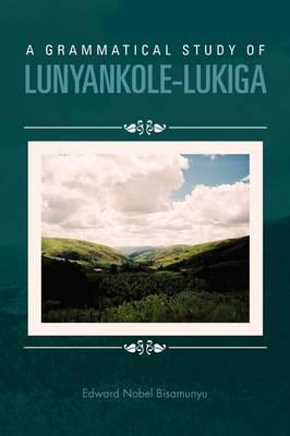 A Grammatical Study of Lunyankole-Lukiga by Edward Nobel Bisamunyu